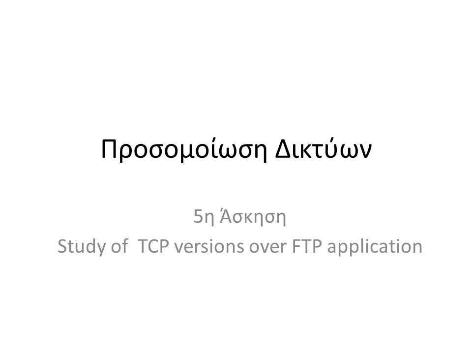 Προσομοίωση Δικτύων 5η Άσκηση Study of TCP versions over FTP application
