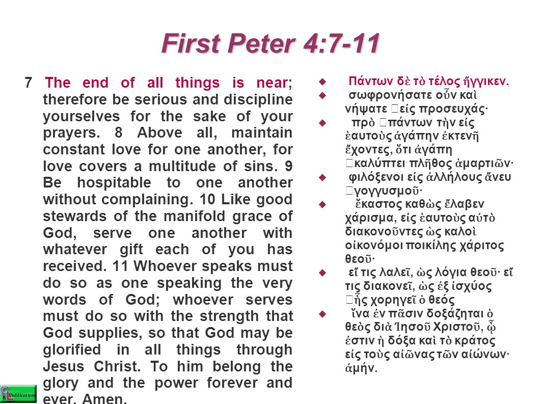 First Peter 4:7-11 7 The end of all things is near; therefore be serious and discipline yourselves for the sake of your prayers.