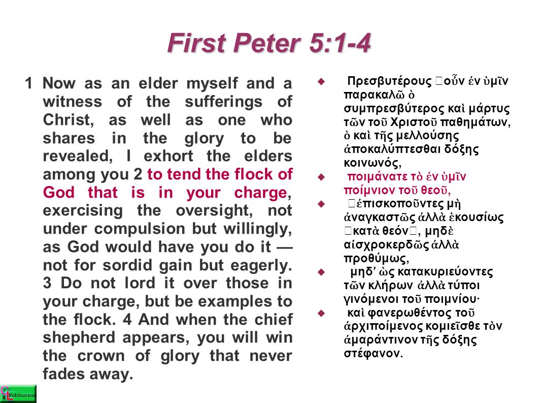 First Peter 5:1-4 1 Now as an elder myself and a witness of the sufferings of Christ, as well as one who shares in the glory to be revealed, I exhort the elders among you 2 to tend the flock of God that is in your charge, exercising the oversight, not under compulsion but willingly, as God would have you do it — not for sordid gain but eagerly.