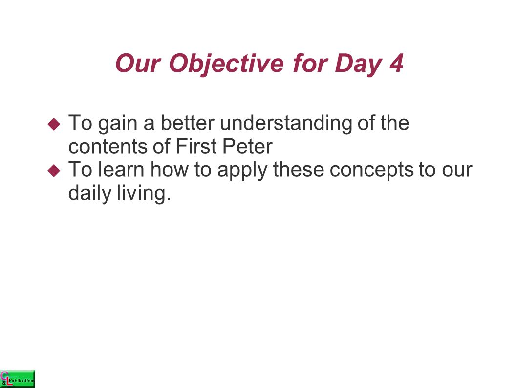 Our Objective for Day 4  To gain a better understanding of the contents of First Peter  To learn how to apply these concepts to our daily living.