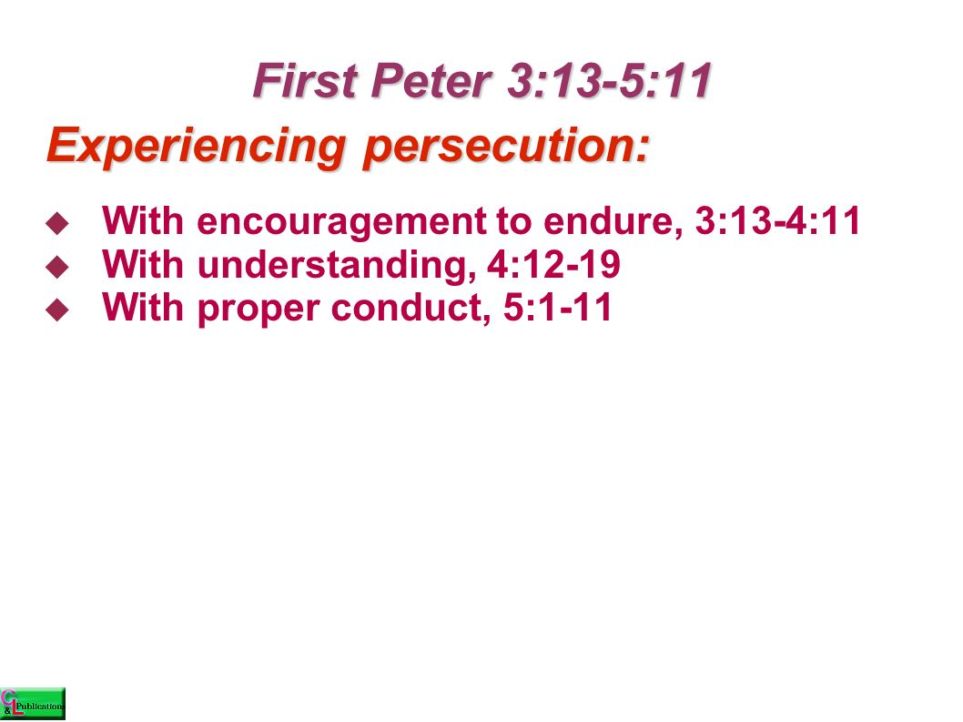 First Peter 3:13-5:11  With encouragement to endure, 3:13-4:11  With understanding, 4:12-19  With proper conduct, 5:1-11 Experiencing persecution: Experiencing persecution: