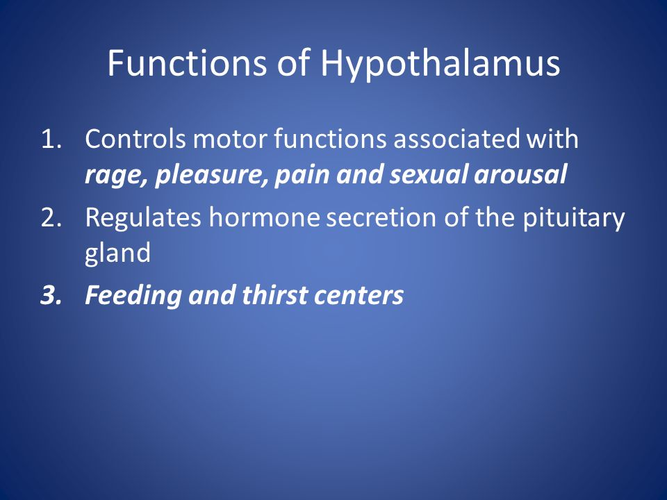 Functions of Hypothalamus 1.Controls motor functions associated with rage, pleasure, pain and sexual arousal 2.Regulates hormone secretion of the pitu
