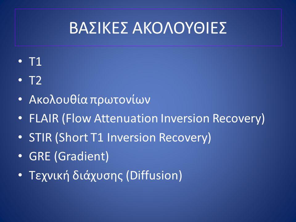 ΒΑΣΙΚΕΣ ΑΚΟΛΟΥΘΙΕΣ Τ1 Τ2 Ακολουθία πρωτονίων FLAIR (Flow Attenuation Inversion Recovery) STIR (Short T1 Inversion Recovery) GRE (Gradient) Τεχνική διά