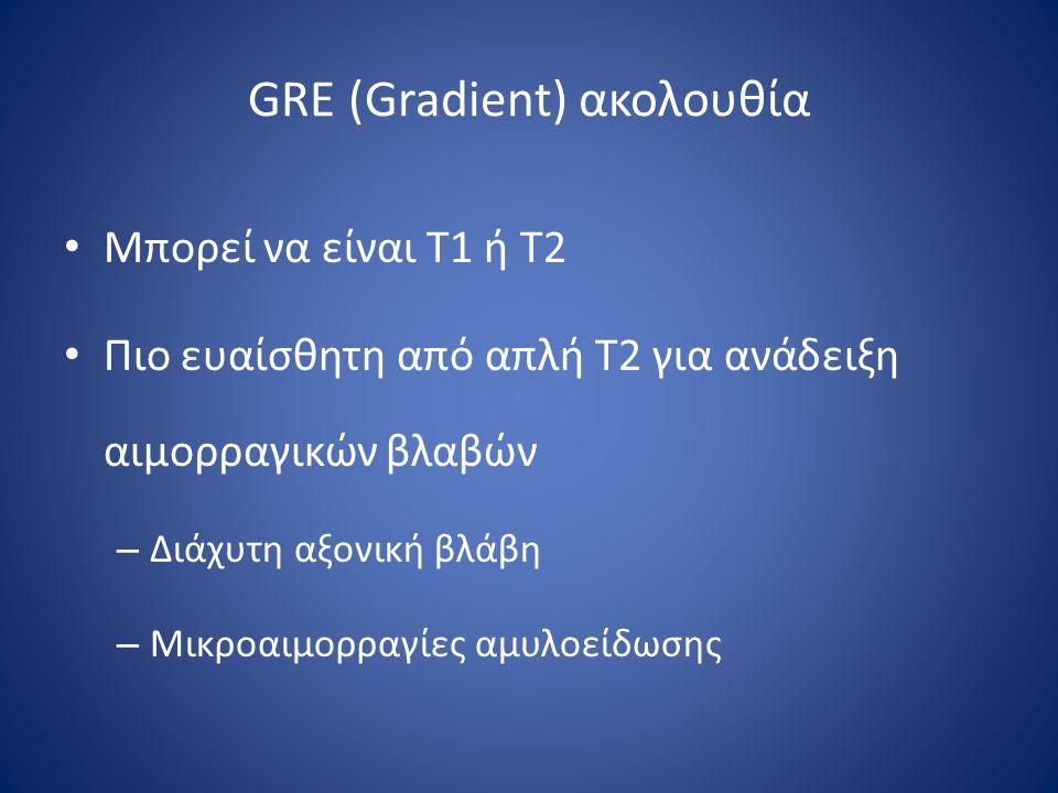 GRE (Gradient) ακολουθία Μπορεί να είναι Τ1 ή Τ2 Πιο ευαίσθητη από απλή Τ2 για ανάδειξη αιμορραγικών βλαβών – Διάχυτη αξονική βλάβη – Μικροαιμορραγίες