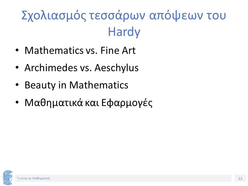 13 Τι είναι τα Μαθηματικά Σχολιασμός τεσσάρων απόψεων του Hardy Mathematics vs. Fine Art Archimedes vs. Aeschylus Beauty in Mathematics Μαθηματικά και