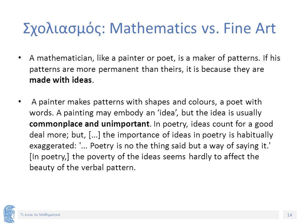14 Τι είναι τα Μαθηματικά Σχολιασμός: Mathematics vs. Fine Art A mathematician, like a painter or poet, is a maker of patterns. If his patterns are mo