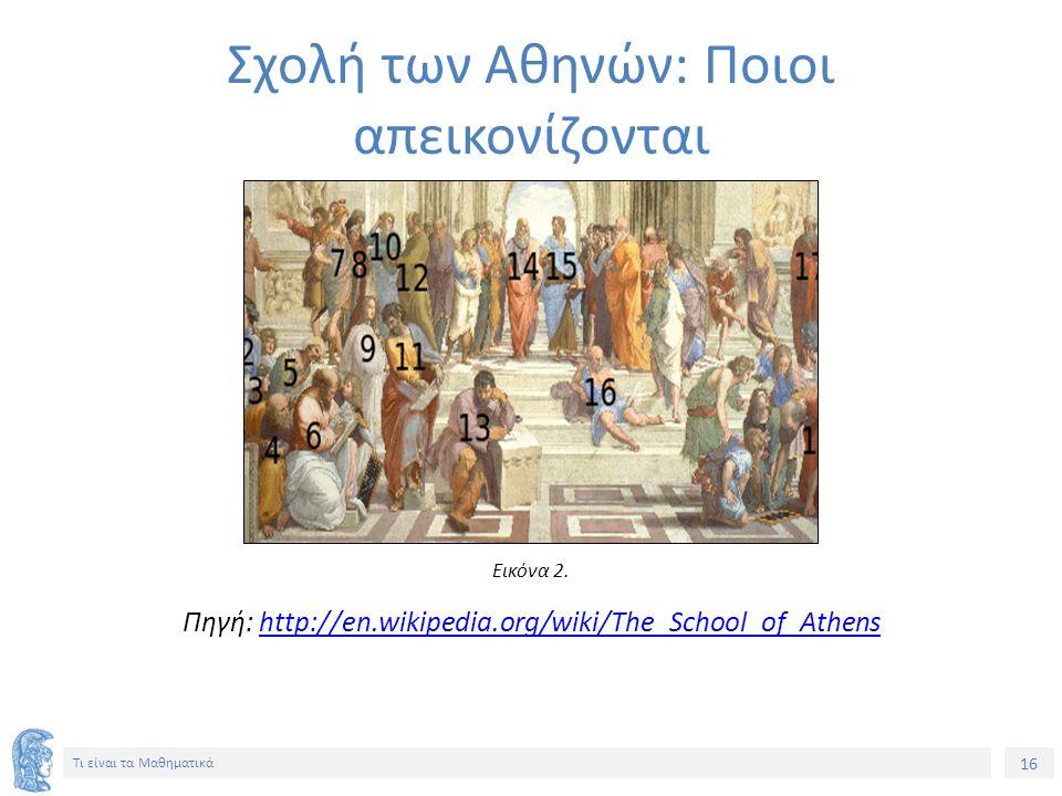 16 Τι είναι τα Μαθηματικά Πηγή: http://en.wikipedia.org/wiki/The_School_of_Athenshttp://en.wikipedia.org/wiki/The_School_of_Athens Σχολή των Αθηνών: Π