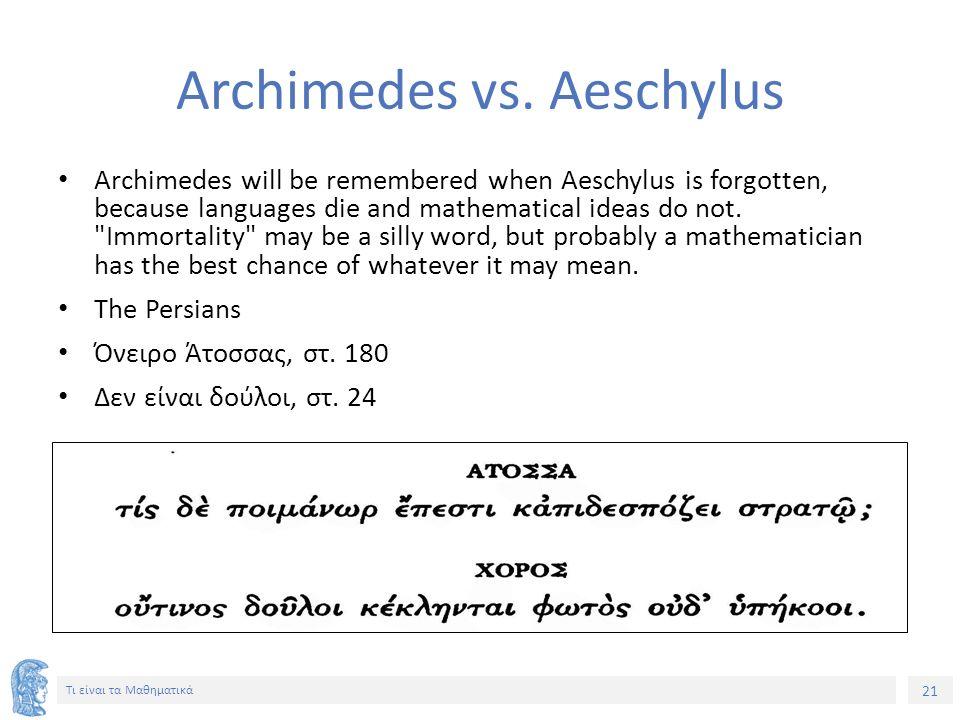 21 Τι είναι τα Μαθηματικά Archimedes vs. Aeschylus Archimedes will be remembered when Aeschylus is forgotten, because languages die and mathematical i