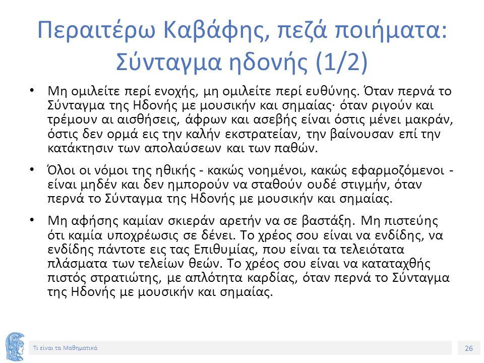 26 Τι είναι τα Μαθηματικά Περαιτέρω Καβάφης, πεζά ποιήματα: Σύνταγμα ηδονής (1/2) Mη ομιλείτε περί ενοχής, μη ομιλείτε περί ευθύνης. Όταν περνά το Σύν