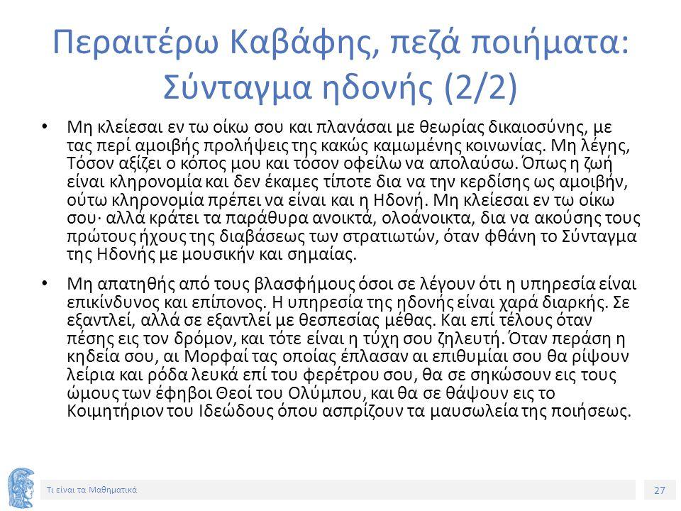 27 Τι είναι τα Μαθηματικά Περαιτέρω Καβάφης, πεζά ποιήματα: Σύνταγμα ηδονής (2/2) Mη κλείεσαι εν τω οίκω σου και πλανάσαι με θεωρίας δικαιοσύνης, με τ