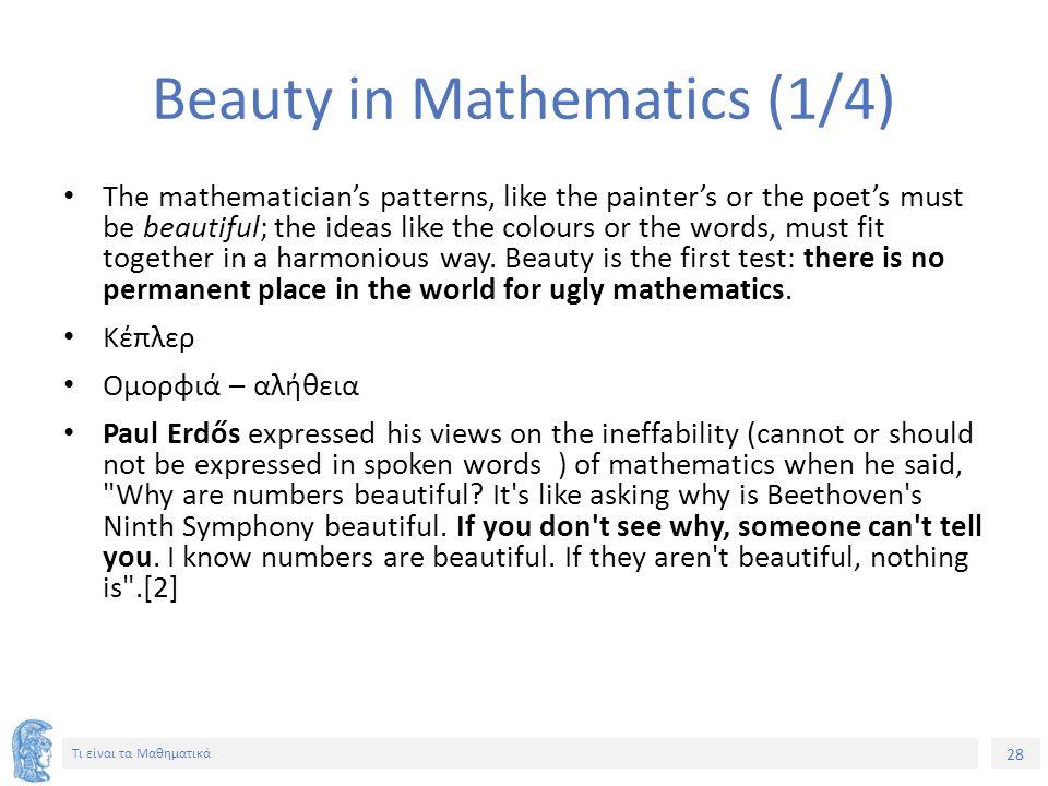 28 Τι είναι τα Μαθηματικά Beauty in Mathematics (1/4) The mathematician's patterns, like the painter's or the poet's must be beautiful; the ideas like