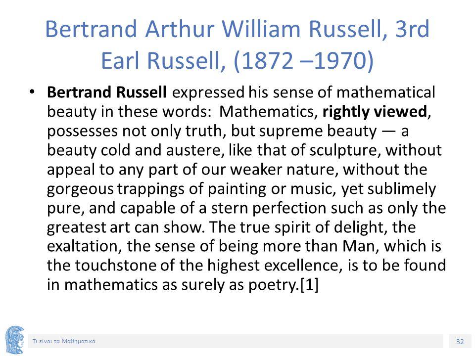 32 Τι είναι τα Μαθηματικά Bertrand Arthur William Russell, 3rd Earl Russell, (1872 –1970) Bertrand Russell expressed his sense of mathematical beauty