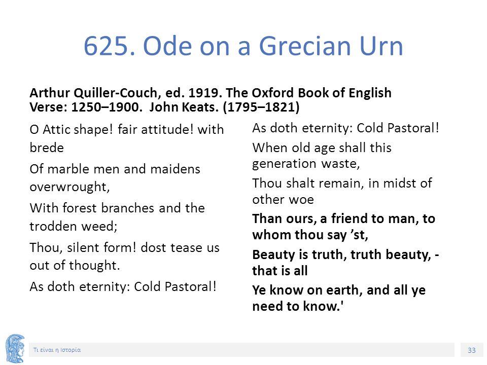 33 Τι είναι η Ιστορία 625. Ode on a Grecian Urn Arthur Quiller-Couch, ed. 1919. The Oxford Book of English Verse: 1250–1900. John Keats. (1795–1821) O