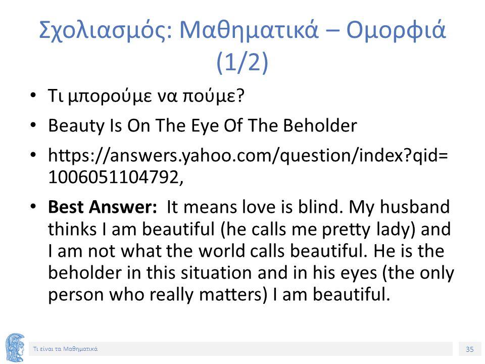 35 Τι είναι τα Μαθηματικά Σχολιασμός: Μαθηματικά – Ομορφιά (1/2) Τι μπορούμε να πούμε? Beauty Is On The Eye Of The Beholder https://answers.yahoo.com/