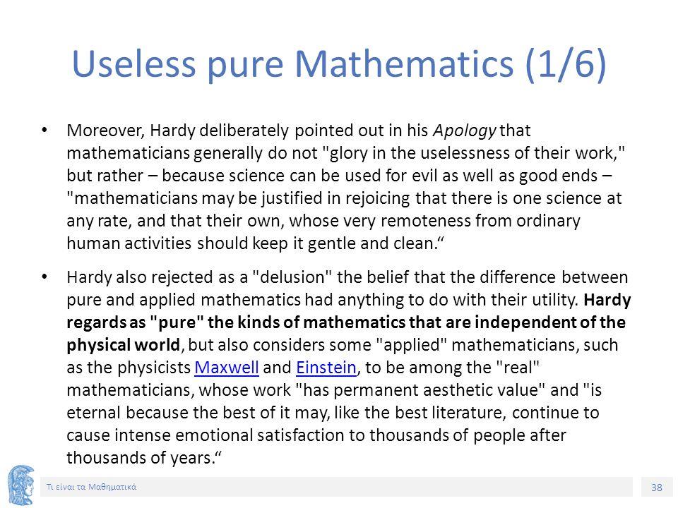 38 Τι είναι τα Μαθηματικά Useless pure Mathematics (1/6) Moreover, Hardy deliberately pointed out in his Apology that mathematicians generally do not