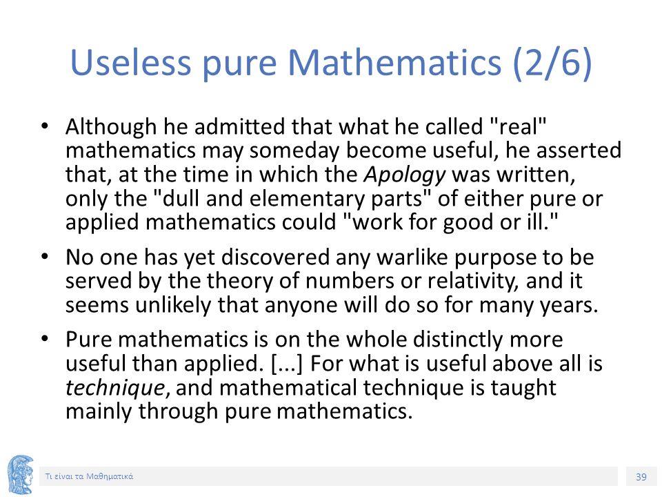 39 Τι είναι τα Μαθηματικά Useless pure Mathematics (2/6) Although he admitted that what he called