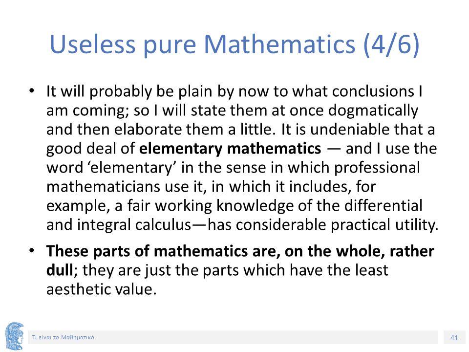 41 Τι είναι τα Μαθηματικά Useless pure Mathematics (4/6) It will probably be plain by now to what conclusions I am coming; so I will state them at onc