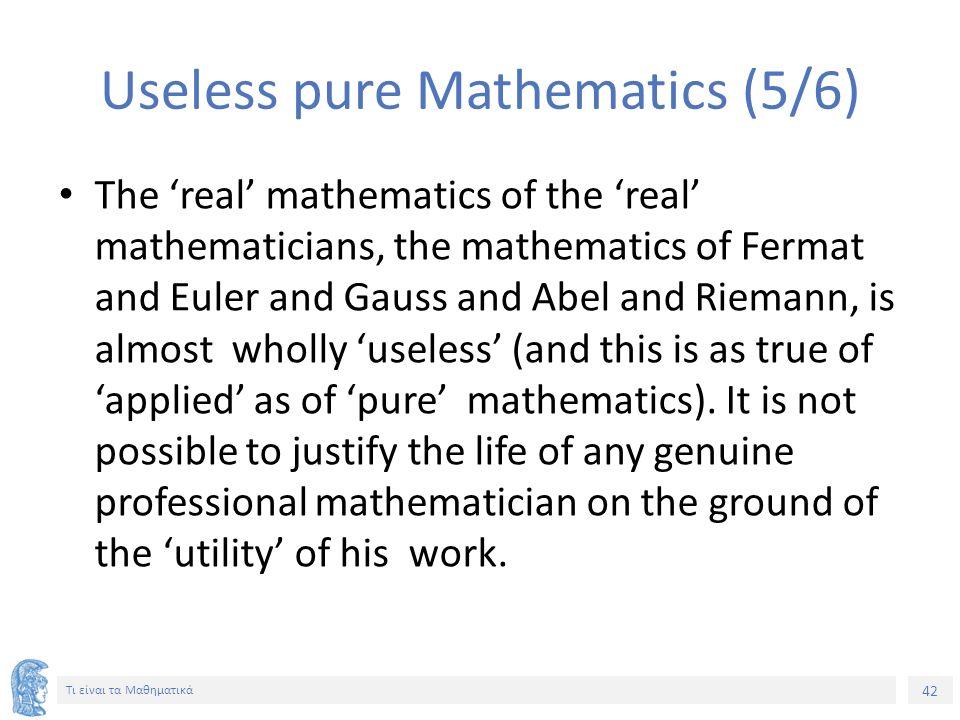 42 Τι είναι τα Μαθηματικά Useless pure Mathematics (5/6) The 'real' mathematics of the 'real' mathematicians, the mathematics of Fermat and Euler and