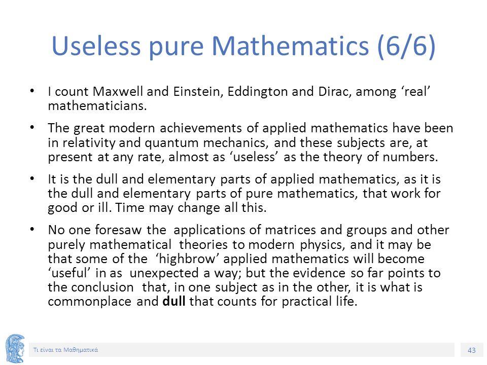 43 Τι είναι τα Μαθηματικά Useless pure Mathematics (6/6) I count Maxwell and Einstein, Eddington and Dirac, among 'real' mathematicians. The great mod