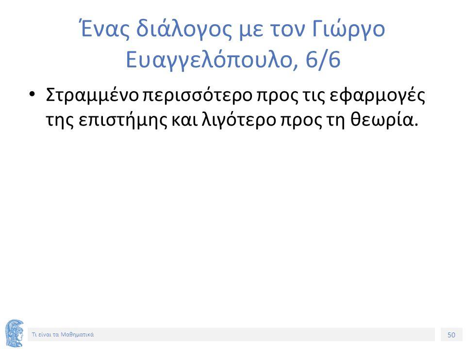50 Τι είναι τα Μαθηματικά Ένας διάλογος με τον Γιώργο Ευαγγελόπουλο, 6/6 Στραμμένο περισσότερο προς τις εφαρμογές της επιστήμης και λιγότερο προς τη θ