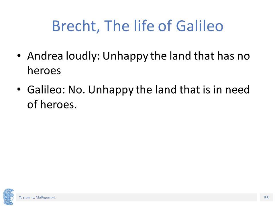 53 Τι είναι τα Μαθηματικά Brecht, The life of Galileo Andrea loudly: Unhappy the land that has no heroes Galileo: No. Unhappy the land that is in need