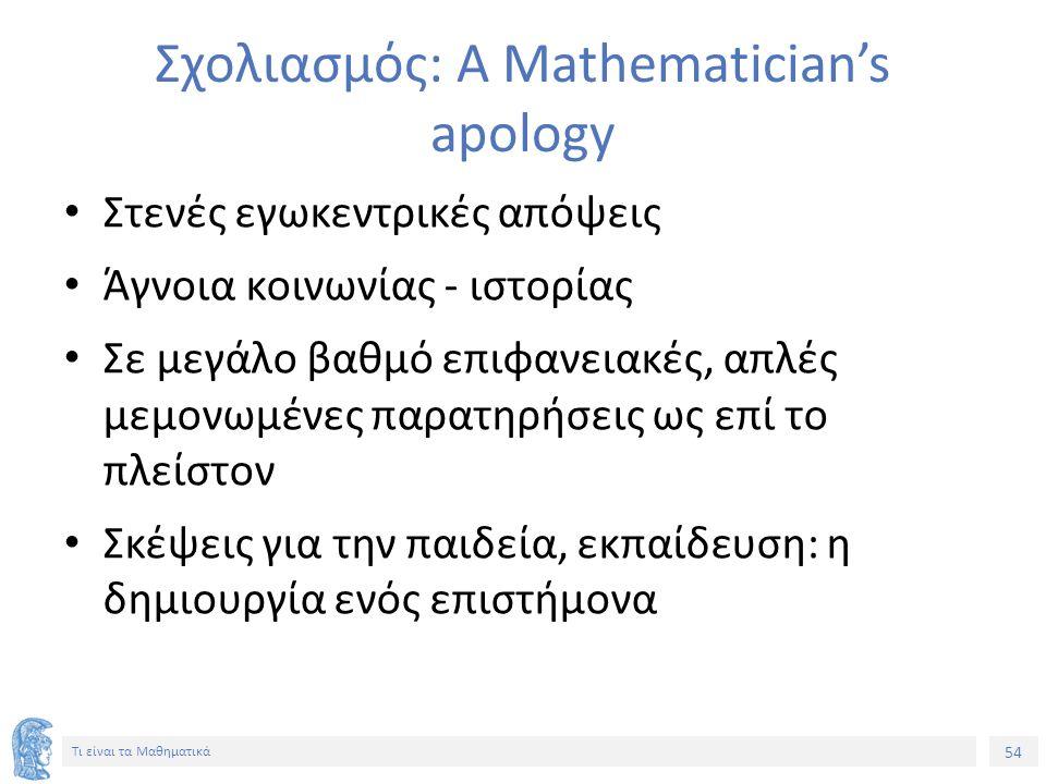 54 Τι είναι τα Μαθηματικά Σχολιασμός: A Mathematician's apology Στενές εγωκεντρικές απόψεις Άγνοια κοινωνίας - ιστορίας Σε μεγάλο βαθμό επιφανειακές,