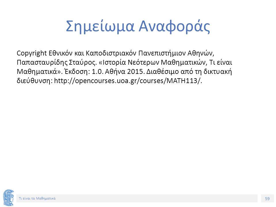 59 Τι είναι τα Μαθηματικά Σημείωμα Αναφοράς Copyright Εθνικόν και Καποδιστριακόν Πανεπιστήμιον Αθηνών, Παπασταυρίδης Σταύρος. «Ιστορία Νεότερων Μαθημα
