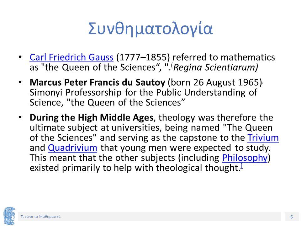 7 Τι είναι τα Μαθηματικά Galileo GalileiGalileo Galilei (1564–1642) The universe cannot be read until we have learned the language and become familiar with the characters in which it is written.