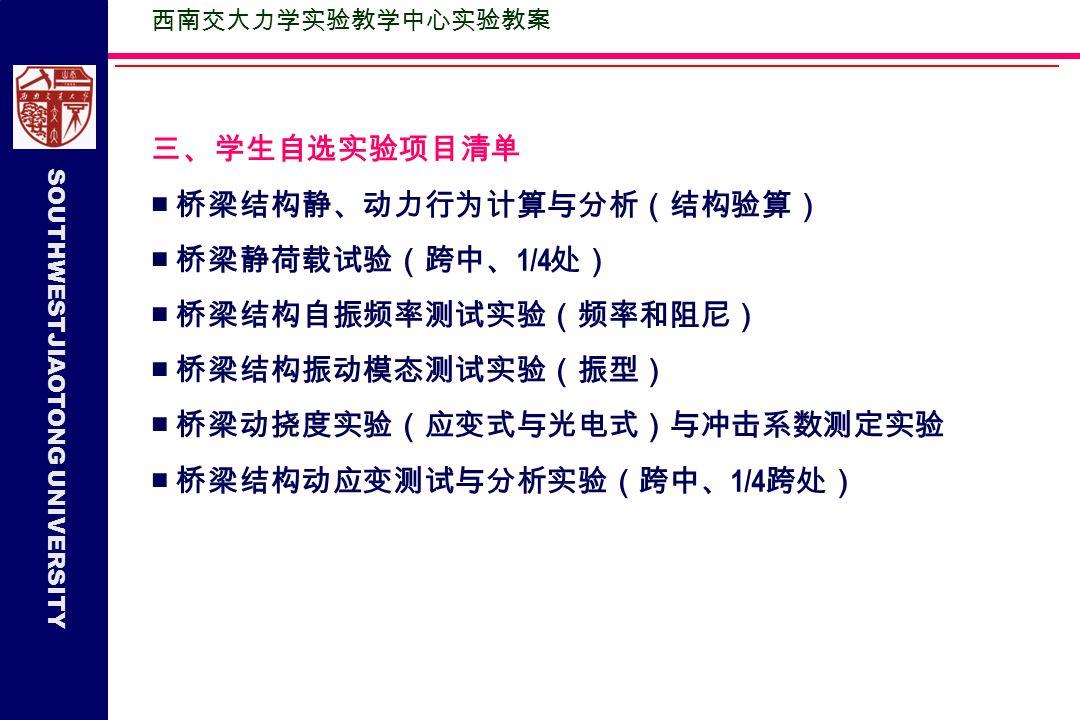 SOUTHWESTJIAOTONG UNIVERSITY 四、测试仪器设备 ■ 超级应变测试仪( YD-88 )或应变采集分析系统( 7V14-C ) ■ 动态应变仪器( QLJ-A ) ■ 动态数据采集分析系统( WaveBook512A/Dyslab7.1 ) ■ 光电式桥梁挠度仪( BJQN-4 型) ■ 应变式桥梁动挠度测试系统( JLX- Ⅰ型) - 自主开发 ■加速度传感器(内置 IC 电路)、百分表、电阻式应变计若干 西南交大力学实验教学 中心实验教案