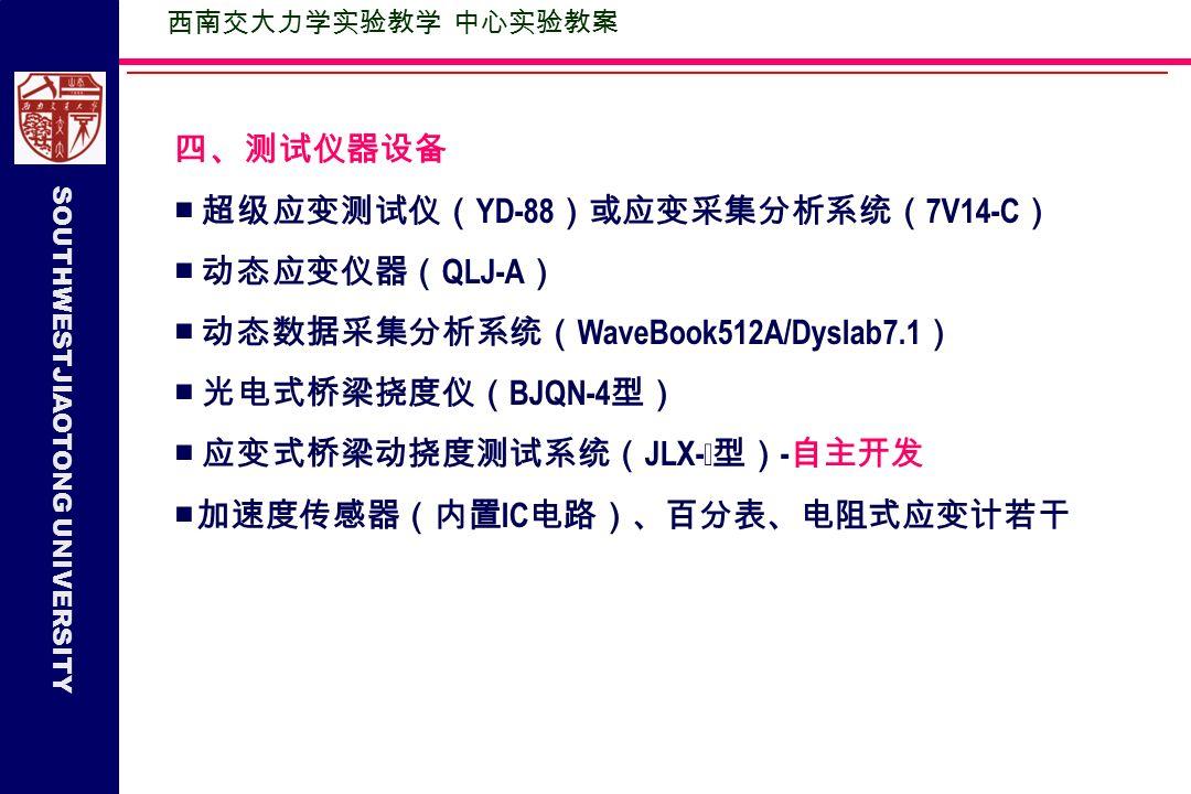 SOUTHWESTJIAOTONG UNIVERSITY 四、测试仪器设备 ■ 超级应变测试仪( YD-88 )或应变采集分析系统( 7V14-C ) ■ 动态应变仪器( QLJ-A ) ■ 动态数据采集分析系统( WaveBook512A/Dyslab7.1 ) ■ 光电式桥梁挠度仪( BJQN-