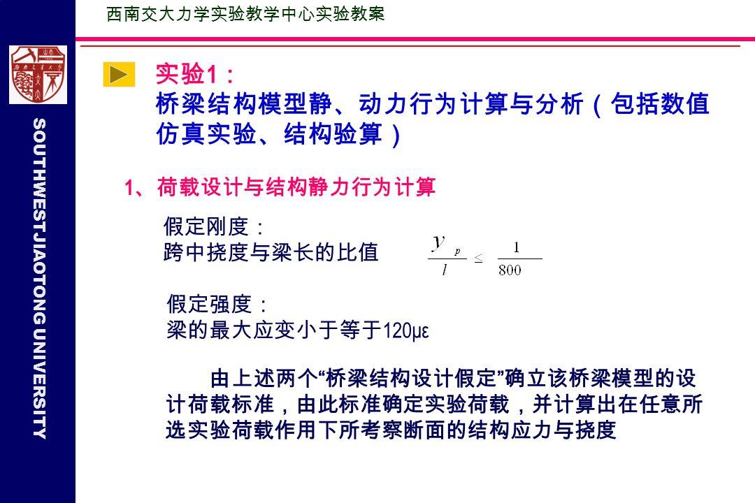 SOUTHWESTJIAOTONG UNIVERSITY 实验 1 : 桥梁结构模型静、动力行为计算与分析(包括数值 仿真实验、结构验算) 西南交大力学实验教学中心实验教案 1 、荷载设计与结构静力行为计算 假定刚度: 跨中挠度与梁长的比值 假定强度: 梁的最大应变小于等于 120με 由上述两个