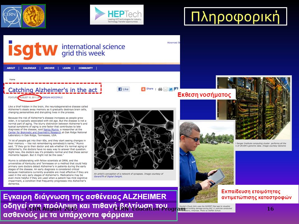 Πληροφορική 16 Εκθεση νοσήματος Εκπαίδευση ετοιμότητας αντιμετώπισης καταστροφών Εγκαιρη διάγνωση της ασθένειας ALZHEIMER οδηγεί στη πρόληψη και πιθανή βελτίωση του ασθενούς με τα υπάρχοντα φάρμακα CERN August 2015CERN Education Program