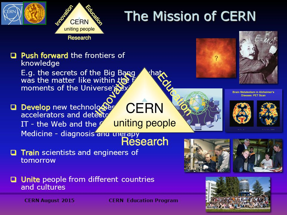 The Mission of CERN  Push forward  Push forward the frontiers of knowledge E.g.