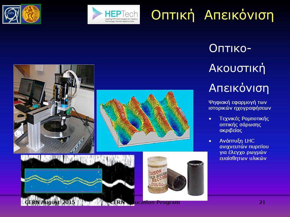 Οπτική Απεικόνιση 21 Οπτικο- Ακουστική Απεικόνιση Ψηφιακή εφαρμογή των ιστορικών ηχογραφήσεων Τεχνικές Ρομποτικής οπτικής σάρωσης ακριβείας Ανάπτυξη LHC ανιχνευτών πυριτίου για έλεγχο ρωγμών ευαίσθητων υλικών CERN August 2015CERN Education Program