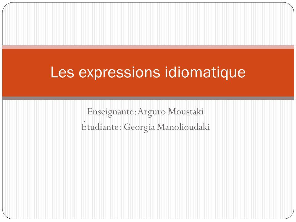 Enseignante: Arguro Moustaki Étudiante: Georgia Manolioudaki Les expressions idiomatique