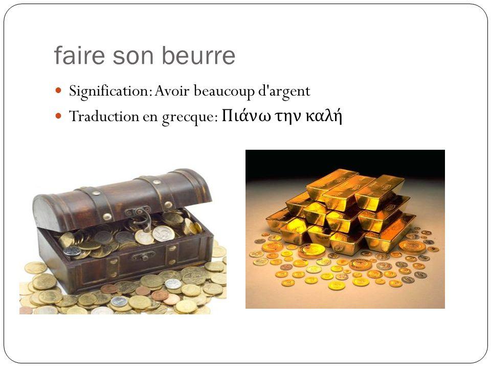 faire son beurre Signification: Avoir beaucoup d argent Traduction en grecque: Πιάνω την καλή