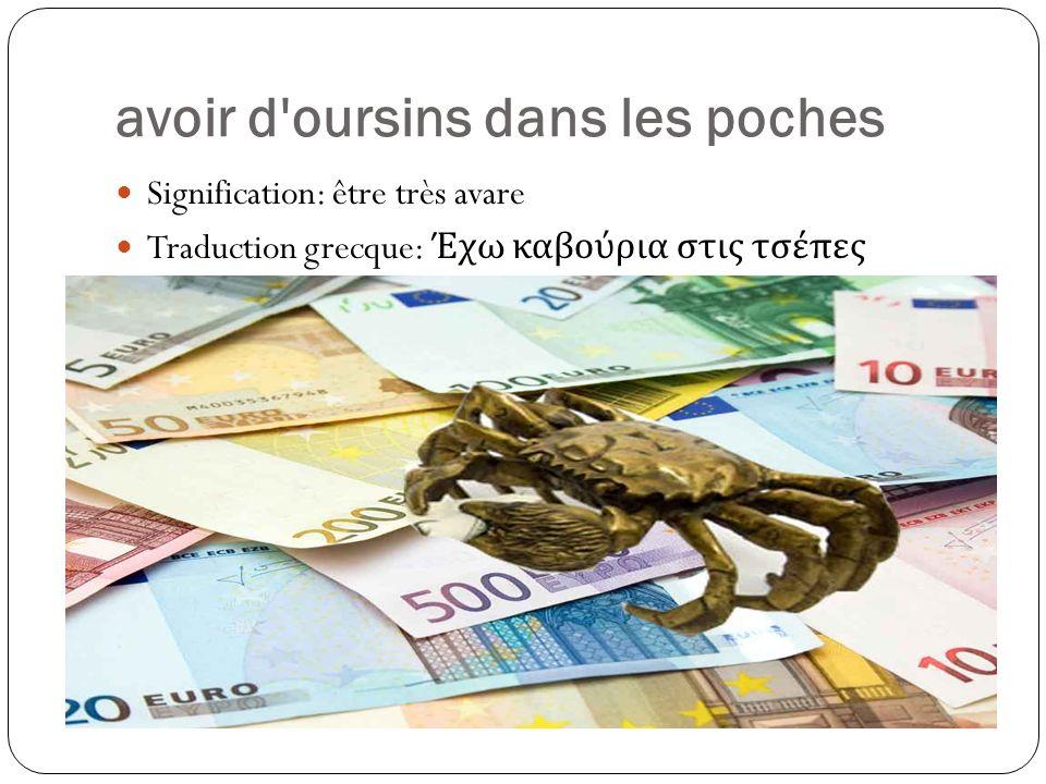 avoir d oursins dans les poches Signification: être très avare Traduction grecque: Έχω καβούρια στις τσέπες