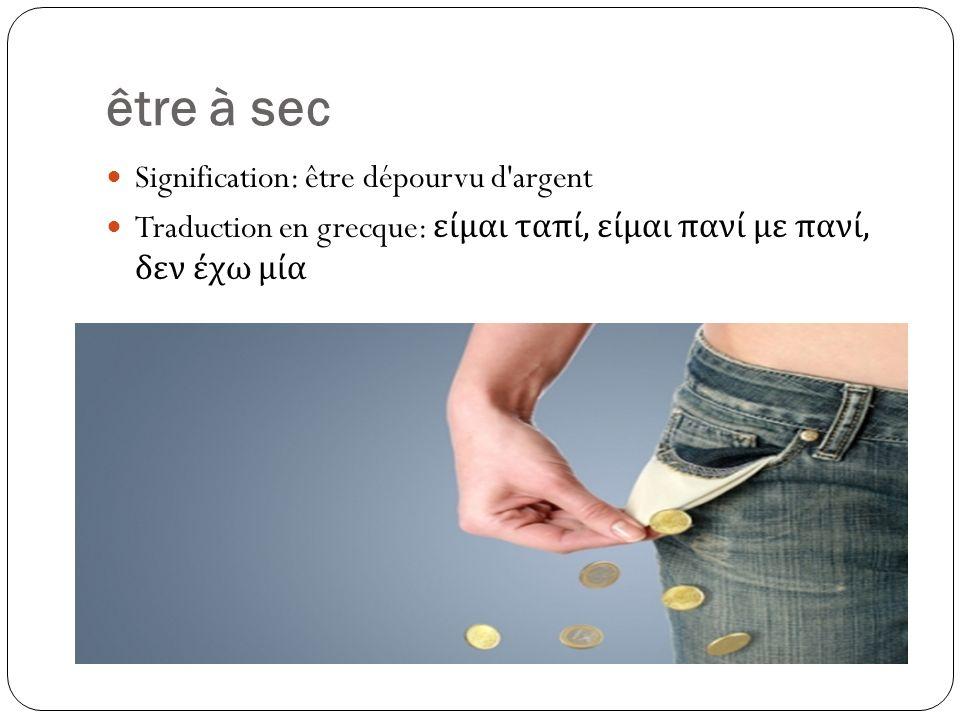 être à sec Signification: être dépourvu d argent Traduction en grecque: είμαι ταπί, είμαι πανί με πανί, δεν έχω μία