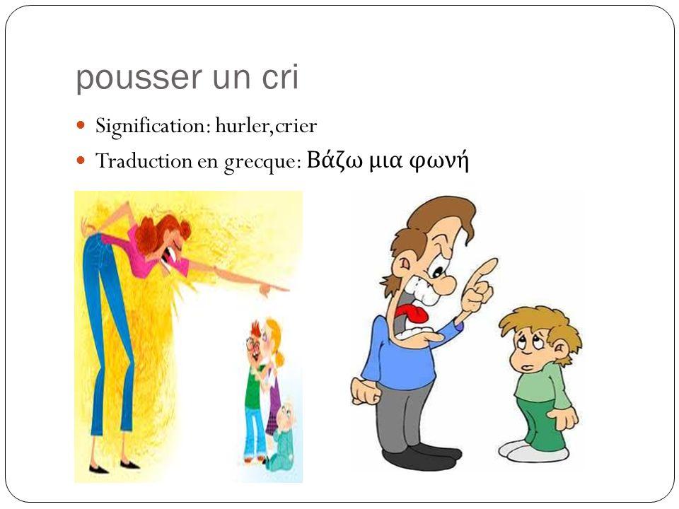 pousser un cri Signification: hurler,crier Traduction en grecque: Βάζω μια φωνή