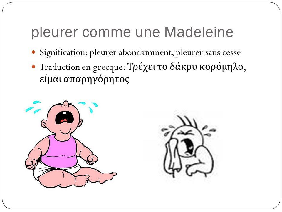 pleurer comme une Madeleine Signification: pleurer abondamment, pleurer sans cesse Traduction en grecque: Τρέχει το δάκρυ κορόμηλο, είμαι απαρηγόρητος