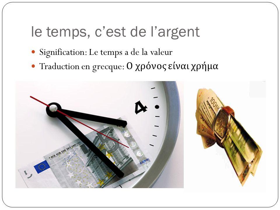 le temps, c'est de l'argent Signification: Le temps a de la valeur Traduction en grecque: Ο χρόνος είναι χρήμα