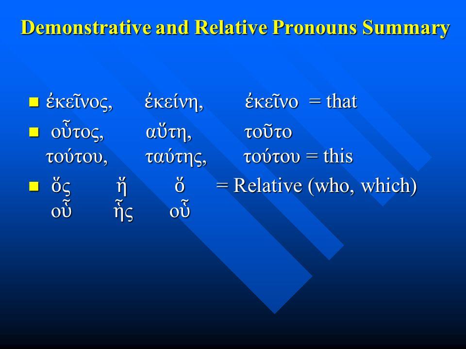 Demonstrative and Relative Pronouns Summary ἐ κε ῖ νος, ἐ κείνη, ἐ κε ῖ νο = that ἐ κε ῖ νος, ἐ κείνη, ἐ κε ῖ νο = that ο ὗ τος, α ὕ τη, το ῦ το τούτο