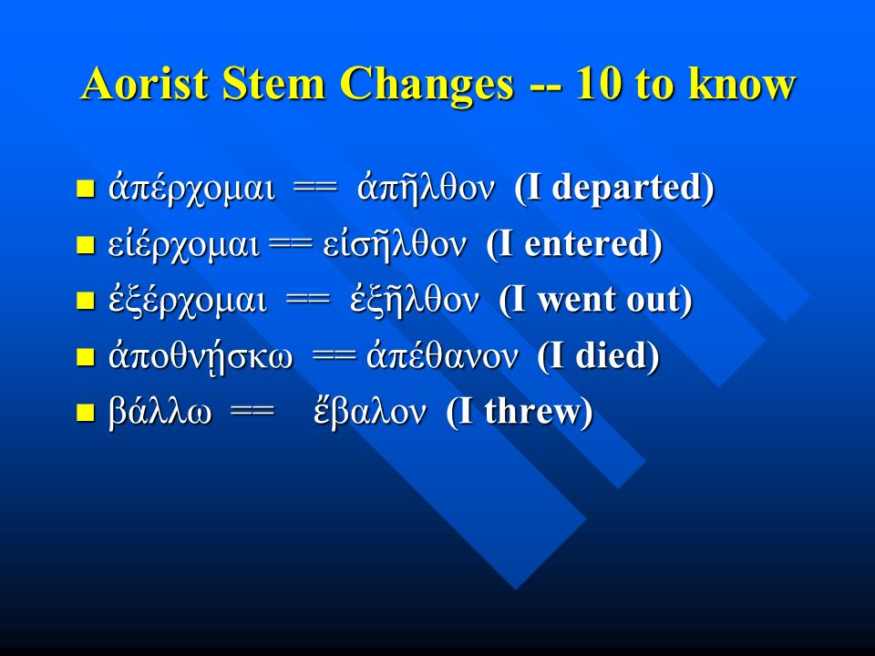 Aorist Stem Changes -- 10 to know ἀ πέρχομαι == ἀ π ῆ λθον (I departed) ἀ πέρχομαι == ἀ π ῆ λθον (I departed) ε ἰ έρχομαι == ε ἰ σ ῆ λθον (I entered)