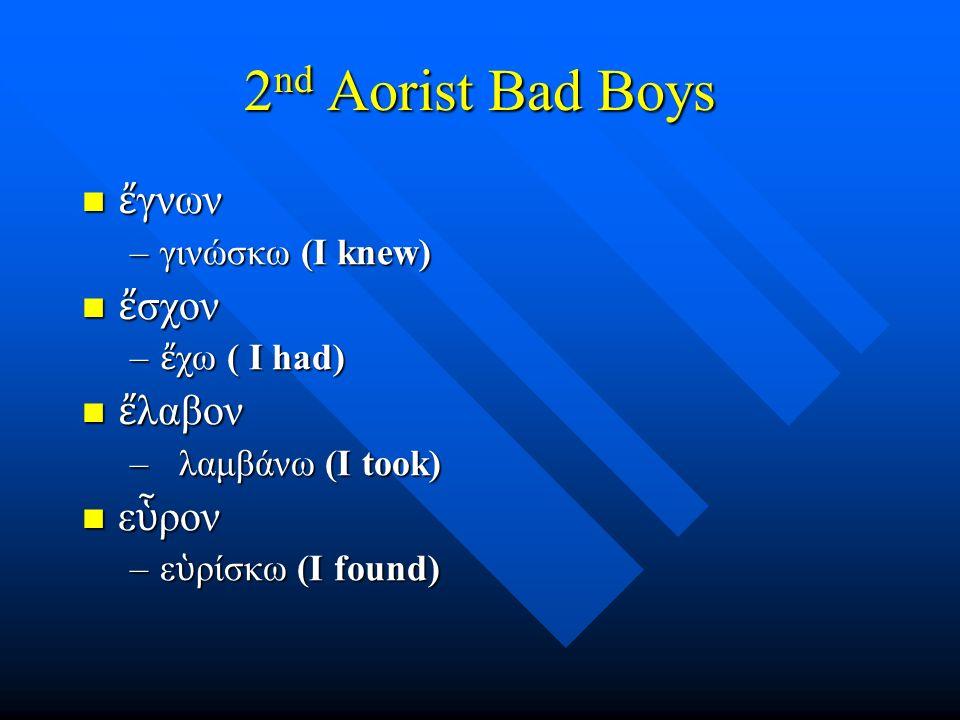 2 nd Aorist Bad Boys ἔ γνων ἔ γνων –γινώσκω (I knew) ἔ σχον ἔ σχον – ἔ χω ( I had) ἔ λαβον ἔ λαβον – λαμβάνω (I took) ε ὗ ρον ε ὗ ρον –ε ὑ ρίσκω (I fo