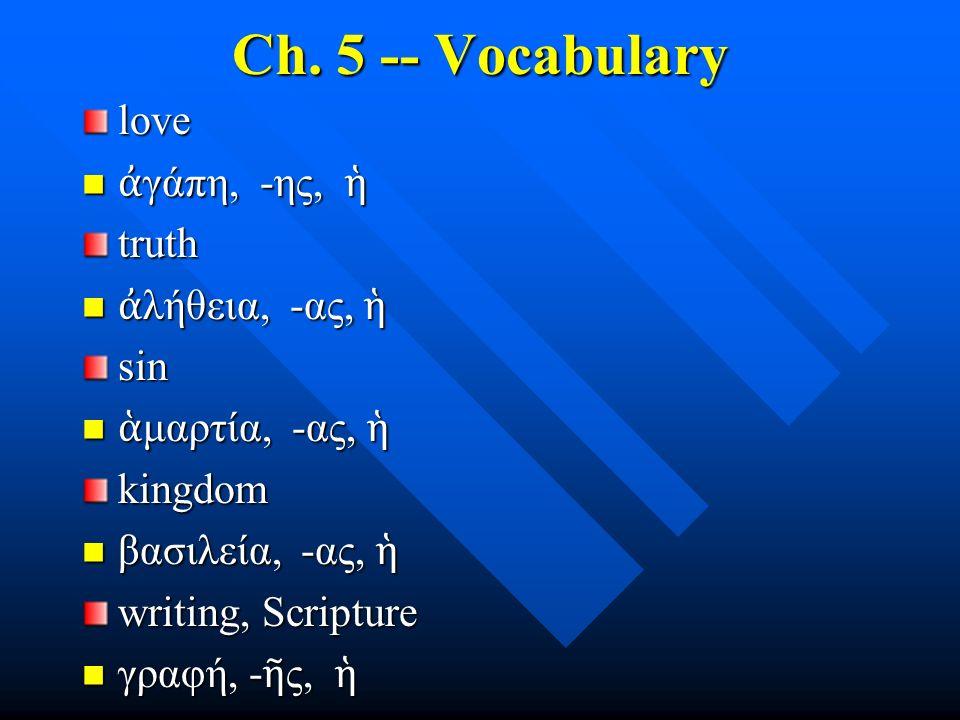 Ch. 5 -- Vocabulary love ἀ γάπη, -ης, ἡ ἀ γάπη, -ης, ἡtruth ἀ λήθεια, -ας, ἡ ἀ λήθεια, -ας, ἡsin ἁ μαρτία, -ας, ἡ ἁ μαρτία, -ας, ἡkingdom βασιλεία, -α