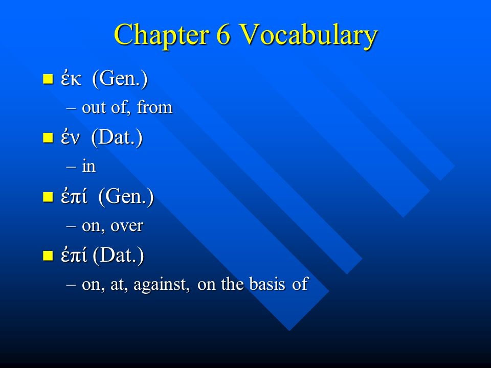 Chapter 6 Vocabulary ἐ κ (Gen.) ἐ κ (Gen.) –out of, from ἐ ν (Dat.) ἐ ν (Dat.) –in ἐ πί (Gen.) ἐ πί (Gen.) –on, over ἐ πί (Dat.) ἐ πί (Dat.) –on, at, against, on the basis of