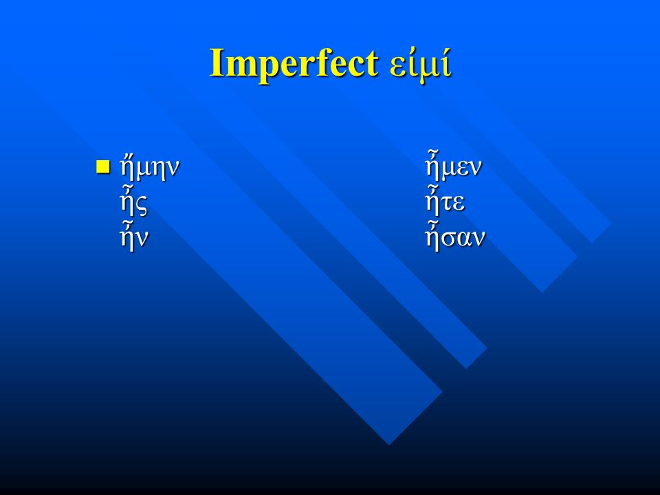 Imperfect ε ἰ μί ἤ μην ἦ μεν ἦ ς ἦ τε ἦ ν ἦ σαν ἤ μην ἦ μεν ἦ ς ἦ τε ἦ ν ἦ σαν