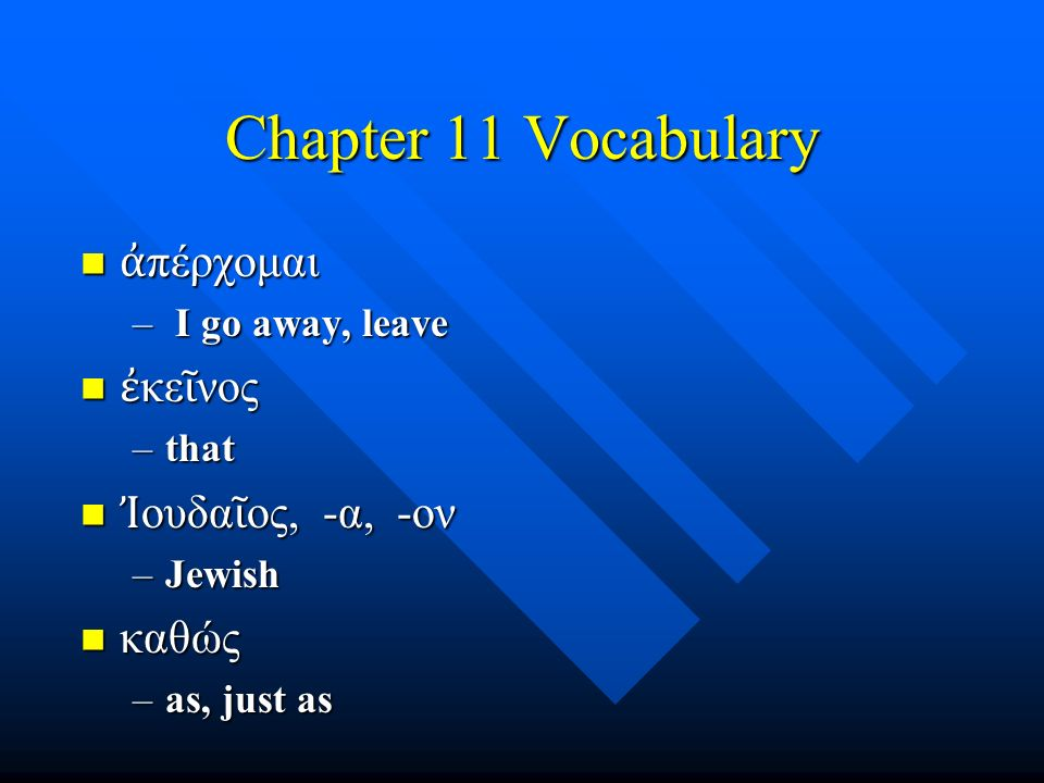 Chapter 11 Vocabulary ἀ πέρχομαι ἀ πέρχομαι – I go away, leave ἐ κε ῖ νος ἐ κε ῖ νος –that Ἰ ουδα ῖ ος, -α, -ον Ἰ ουδα ῖ ος, -α, -ον –Jewish καθώς καθώς –as, just as