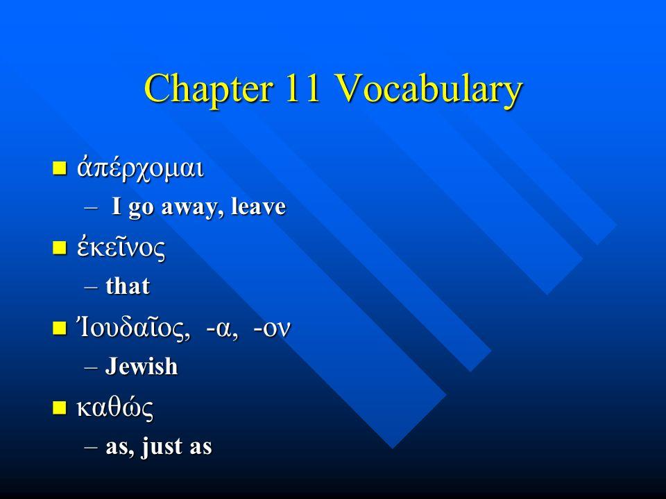 Chapter 11 Vocabulary ἀ πέρχομαι ἀ πέρχομαι – I go away, leave ἐ κε ῖ νος ἐ κε ῖ νος –that Ἰ ουδα ῖ ος, -α, -ον Ἰ ουδα ῖ ος, -α, -ον –Jewish καθώς καθ
