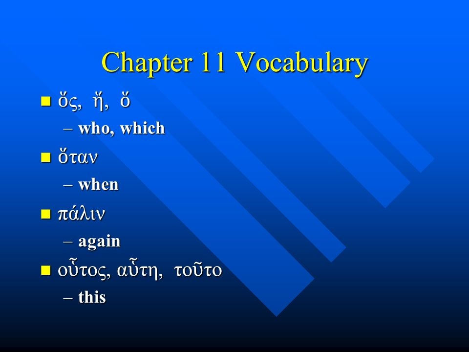 Chapter 11 Vocabulary ὅ ς, ἥ, ὅ ὅ ς, ἥ, ὅ –who, which ὅ ταν ὅ ταν –when πάλιν πάλιν –again ο ὗ τος, α ὗ τη, το ῦ το ο ὗ τος, α ὗ τη, το ῦ το –this